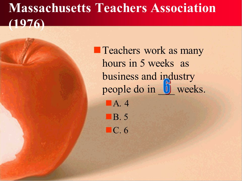 Massachusetts Teachers Association (1976) Teachers work as many hours in 5 weeks as business and industry people do in ___ weeks.