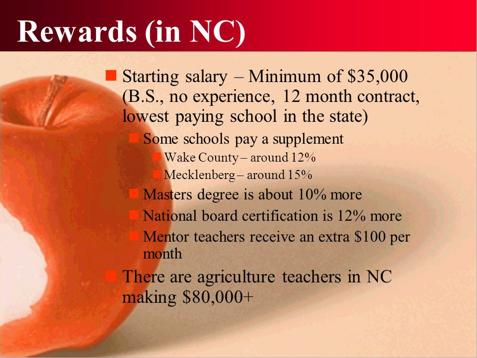Rewards (in NC) Starting salary – Minimum of $35,000 (B.S., no experience, 12 month contract, lowest paying school in the state) Some schools pay a supplement Wake County – around 12% Mecklenberg – around 15% Masters degree is about 10% more National board certification is 12% more Mentor teachers receive an extra $100 per month There are agriculture teachers in NC making $80,000+