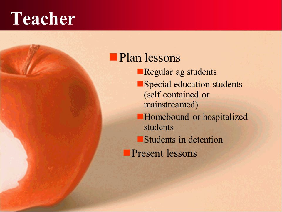 Teacher Plan lessons Regular ag students Special education students (self contained or mainstreamed) Homebound or hospitalized students Students in de