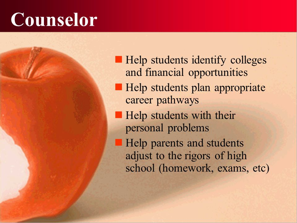 Counselor Help students identify colleges and financial opportunities Help students plan appropriate career pathways Help students with their personal problems Help parents and students adjust to the rigors of high school (homework, exams, etc)