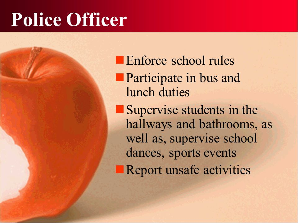 Police Officer Enforce school rules Participate in bus and lunch duties Supervise students in the hallways and bathrooms, as well as, supervise school