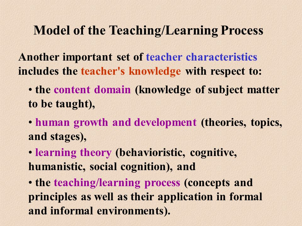 Another important set of teacher characteristics includes the teacher s knowledge with respect to: the content domain (knowledge of subject matter to be taught), human growth and development (theories, topics, and stages), learning theory (behavioristic, cognitive, humanistic, social cognition), and the teaching/learning process (concepts and principles as well as their application in formal and informal environments).