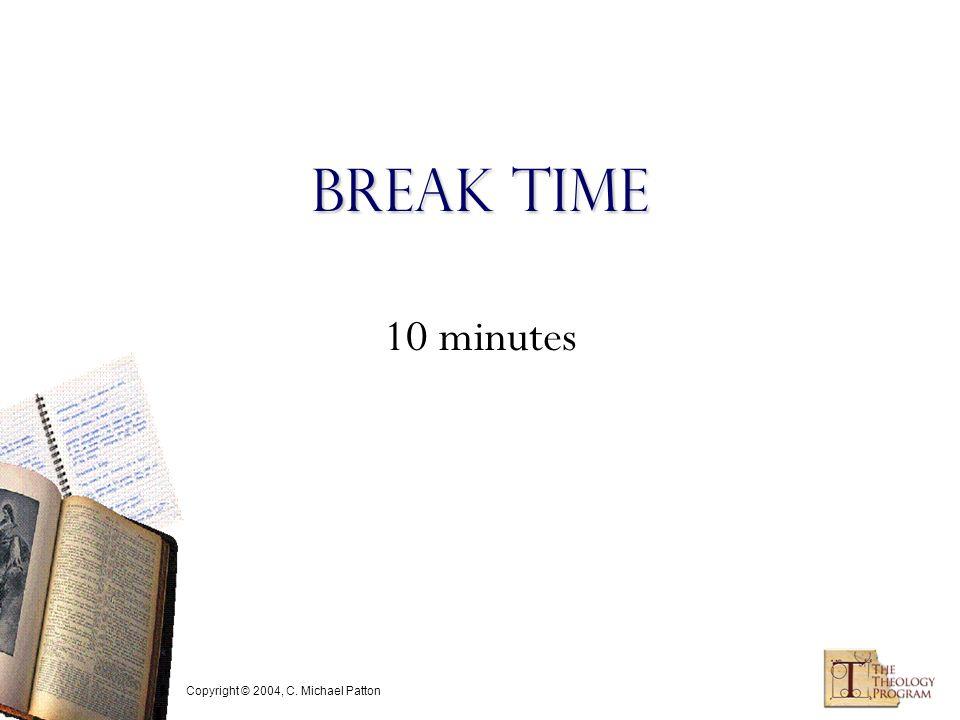 Copyright © 2004, C. Michael Patton Break Time 10 minutes