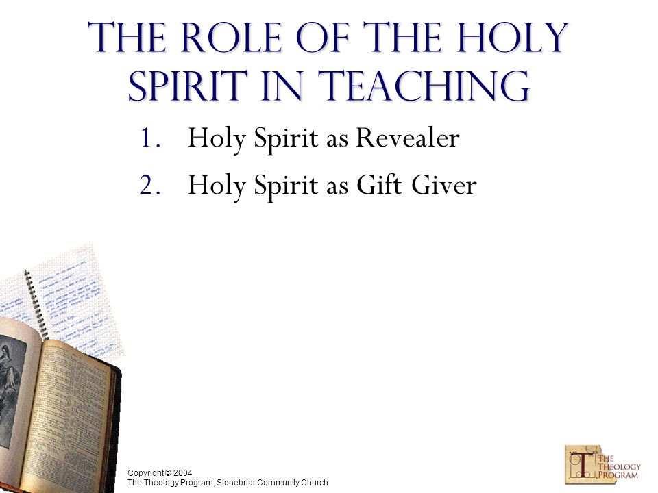 Copyright © 2004 The Theology Program, Stonebriar Community Church The Role of the Holy Spirit in Teaching 1.Holy Spirit as Revealer 2.Holy Spirit as Gift Giver