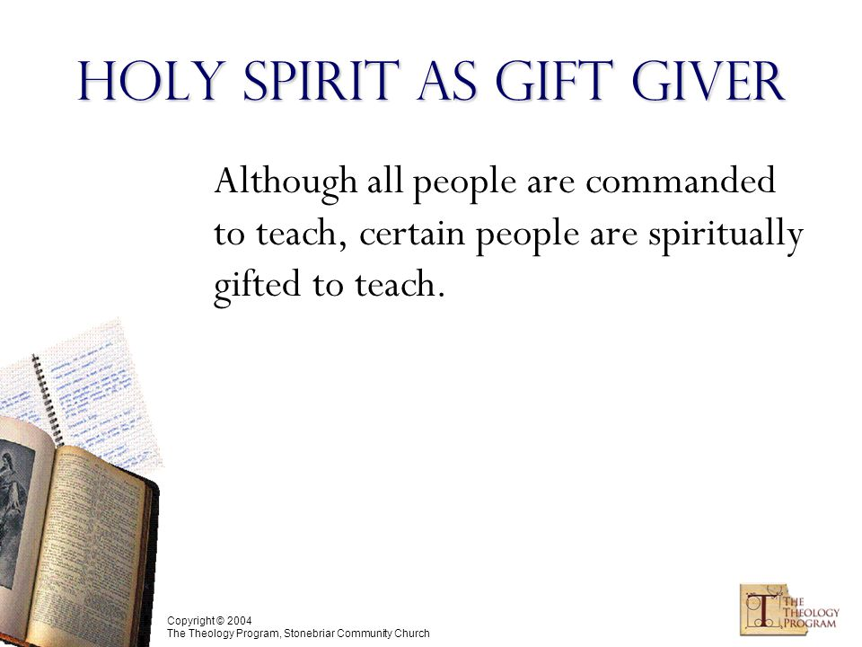 Copyright © 2004 The Theology Program, Stonebriar Community Church Holy Spirit as Gift Giver Although all people are commanded to teach, certain people are spiritually gifted to teach.