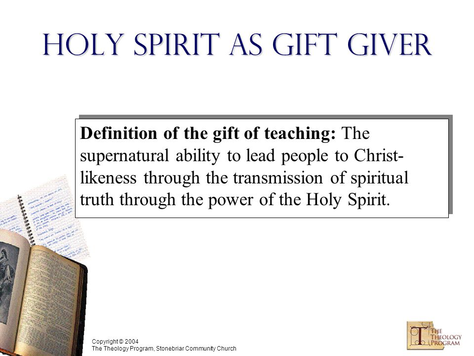 Copyright © 2004 The Theology Program, Stonebriar Community Church Holy Spirit as Gift Giver Definition of the gift of teaching: The supernatural ability to lead people to Christ- likeness through the transmission of spiritual truth through the power of the Holy Spirit.