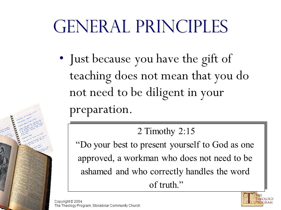 Copyright © 2004 The Theology Program, Stonebriar Community Church Just because you have the gift of teaching does not mean that you do not need to be diligent in your preparation.