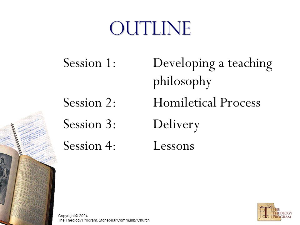 Copyright © 2004 The Theology Program, Stonebriar Community Church Outline Session 1: Developing a teaching philosophy Session 2: Homiletical Process Session 3:Delivery Session 4:Lessons