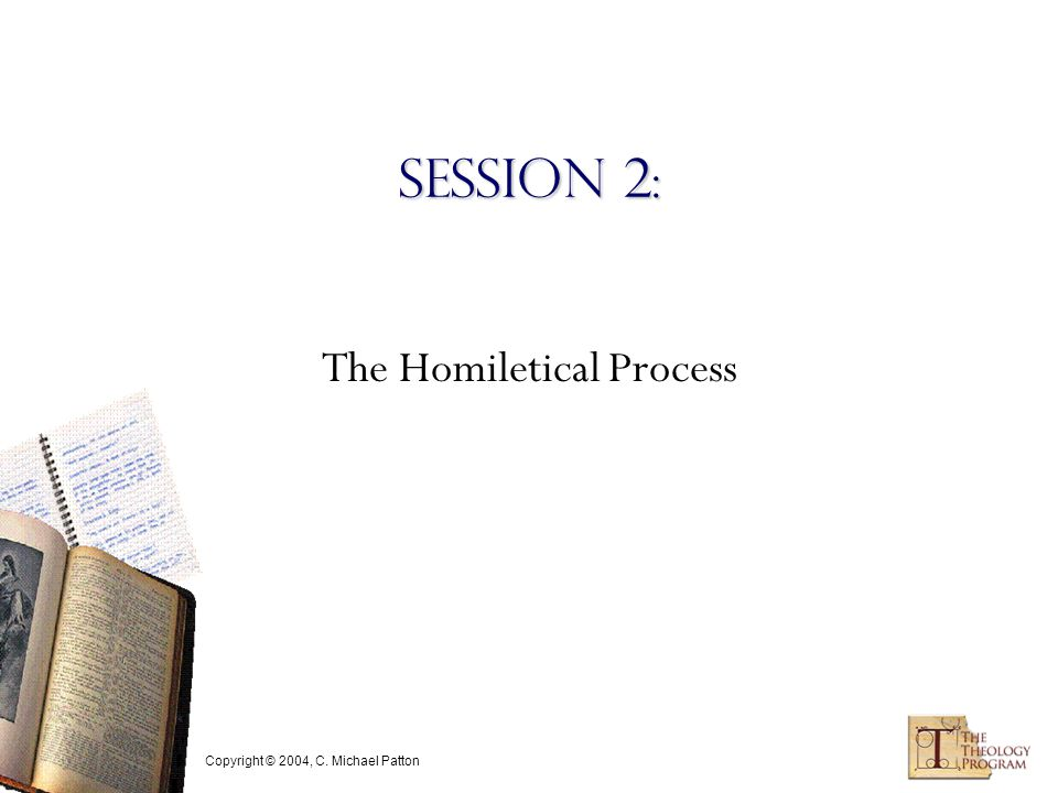 Copyright © 2004, C. Michael Patton Session 2: The Homiletical Process