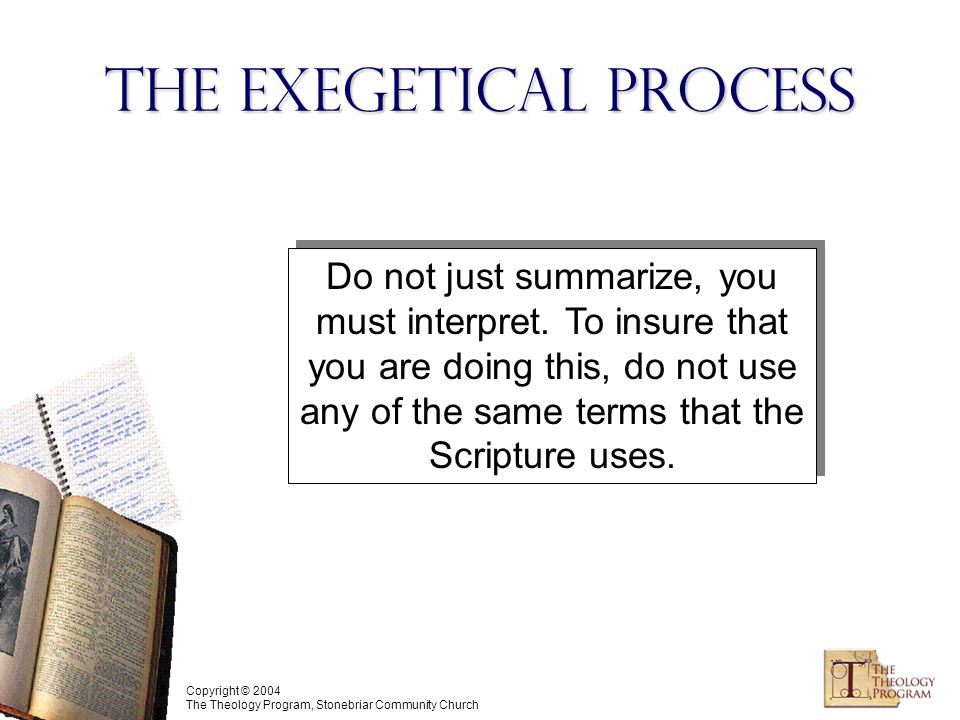 Copyright © 2004 The Theology Program, Stonebriar Community Church The Exegetical Process Do not just summarize, you must interpret.