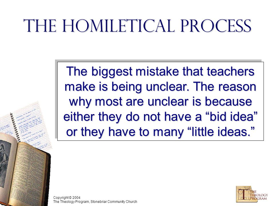 Copyright © 2004 The Theology Program, Stonebriar Community Church The Homiletical Process The biggest mistake that teachers make is being unclear.