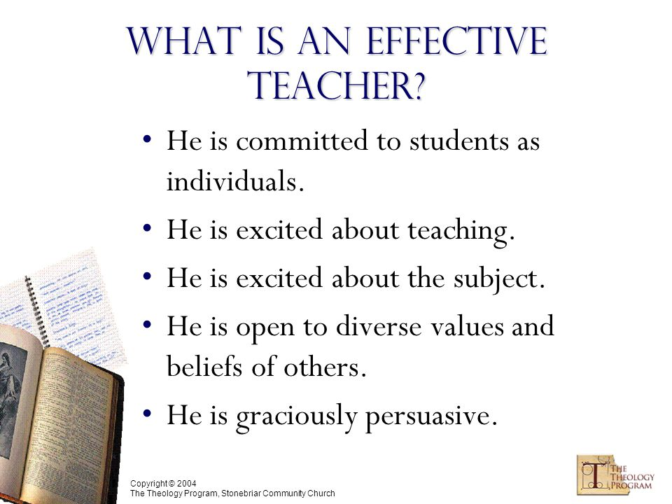 Copyright © 2004 The Theology Program, Stonebriar Community Church What is an Effective Teacher.