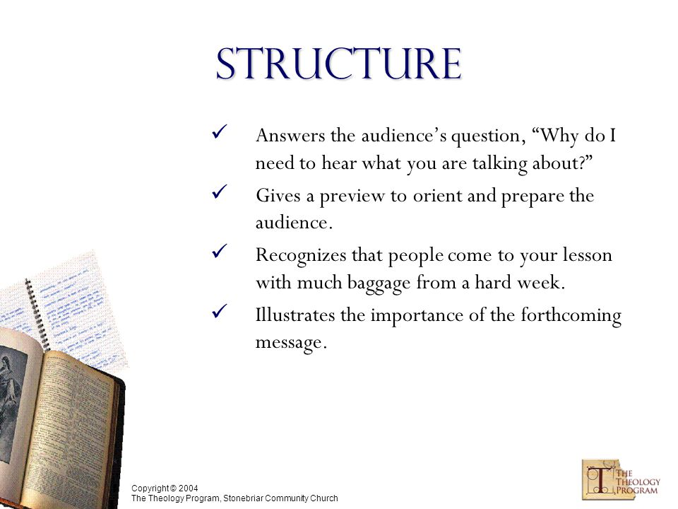 Copyright © 2004 The Theology Program, Stonebriar Community Church Structure Answers the audience's question, Why do I need to hear what you are talking about Gives a preview to orient and prepare the audience.