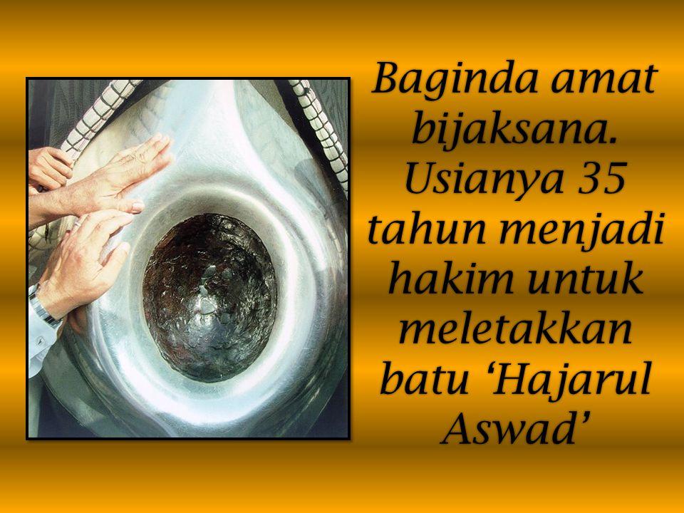 Baginda amat bijaksana. Usianya 35 tahun menjadi hakim untuk meletakkan batu 'Hajarul Aswad'