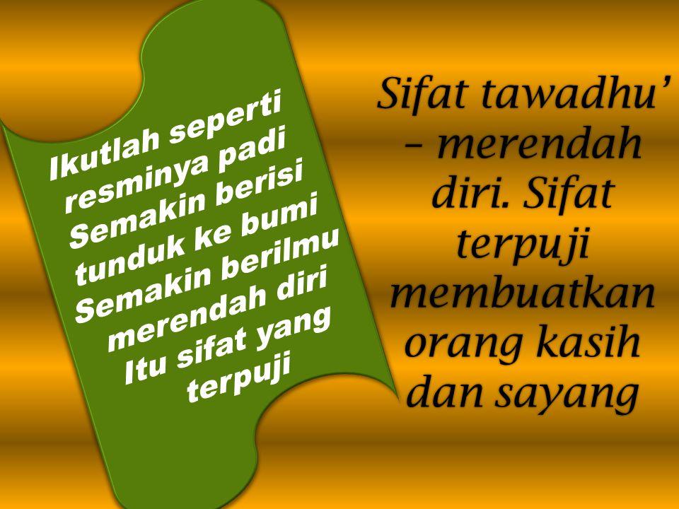 Sifat tawadhu' – merendah diri. Sifat terpuji membuatkan orang kasih dan sayang