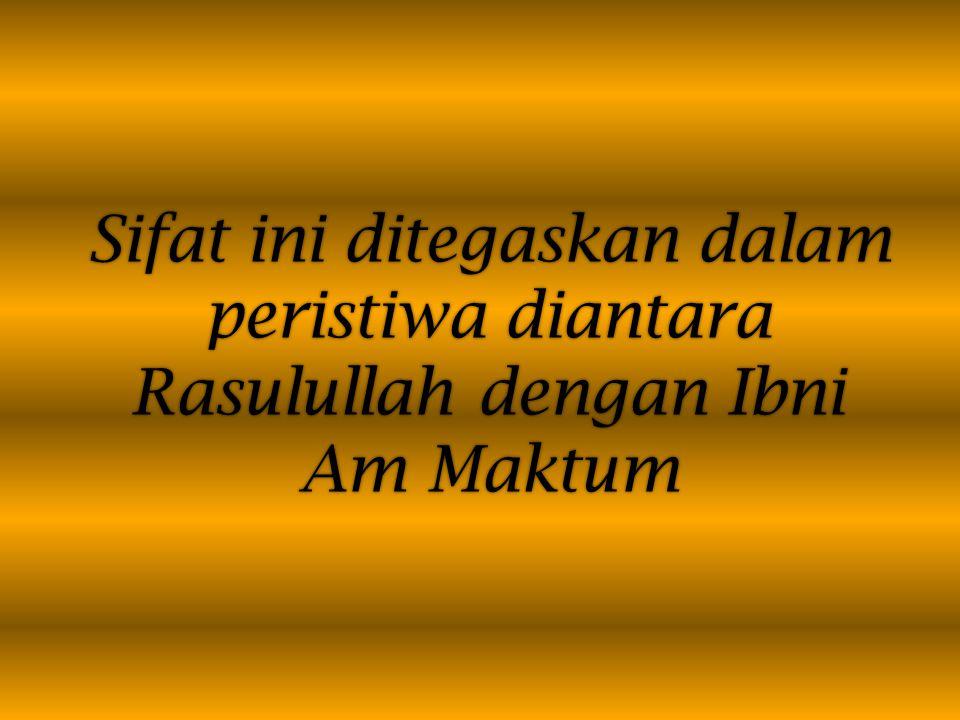 Sifat ini ditegaskan dalam peristiwa diantara Rasulullah dengan Ibni Am Maktum