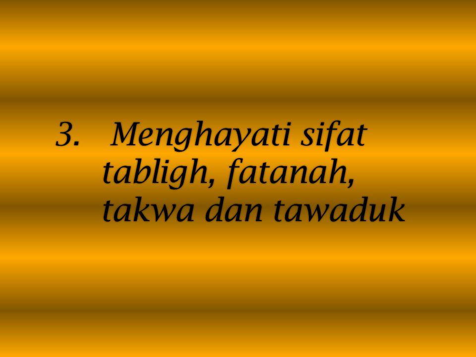 3. Menghayati sifat tabligh, fatanah, takwa dan tawaduk