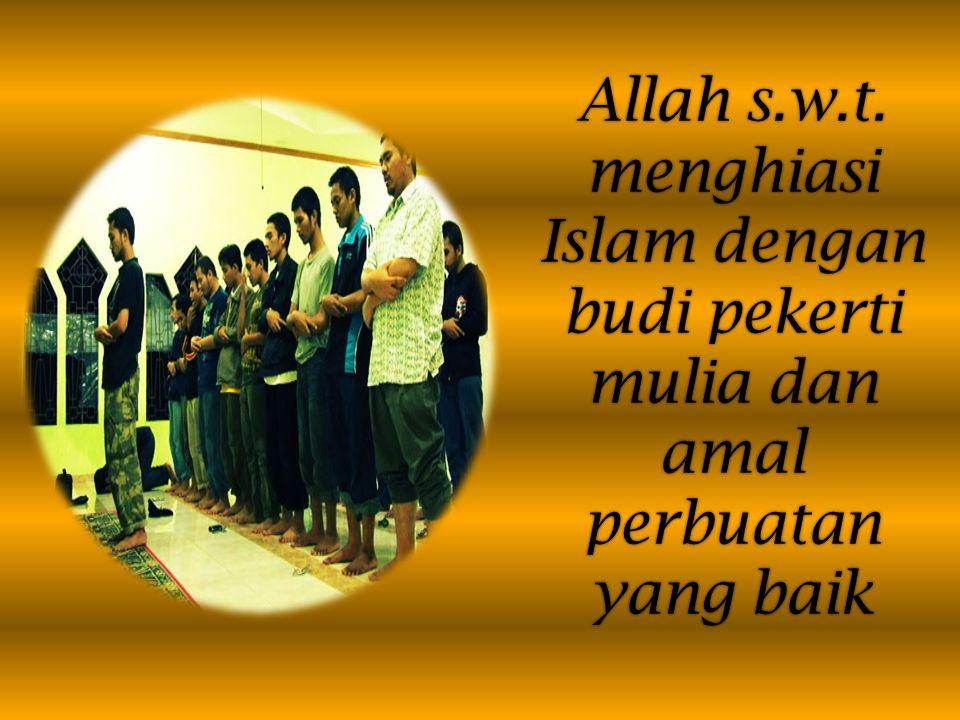 Allah s.w.t. menghiasi Islam dengan budi pekerti mulia dan amal perbuatan yang baik