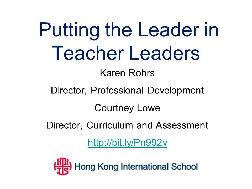Putting the Leader in Teacher Leaders Karen Rohrs Director, Professional Development Courtney Lowe Director, Curriculum and Assessment http://bit.ly/P