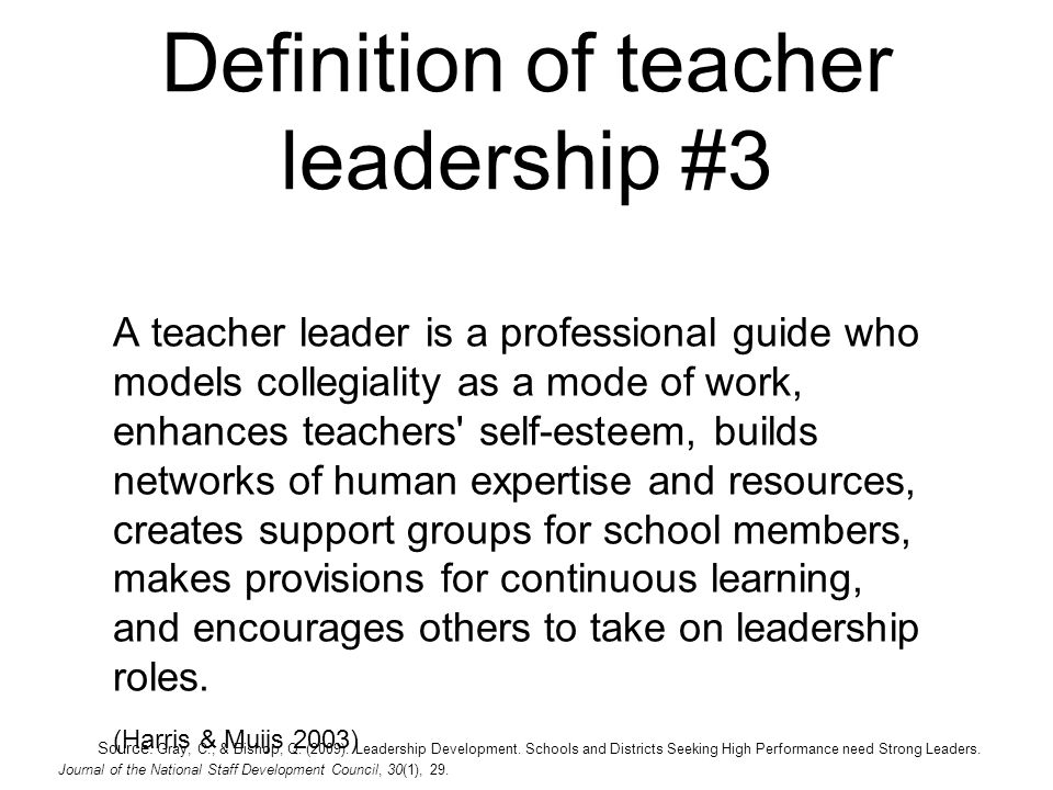Definition of teacher leadership #3 A teacher leader is a professional guide who models collegiality as a mode of work, enhances teachers' self-esteem
