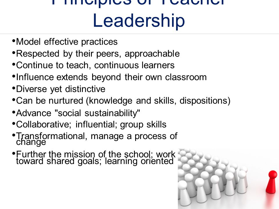 Principles of Teacher Leadership Model effective practices Respected by their peers, approachable Continue to teach, continuous learners Influence ext