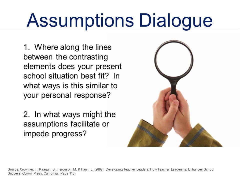 Assumptions Dialogue Source: Crowther, F. Kaagan, S., Ferguson, M, & Hann, L. (2002). Developing Teacher Leaders: How Teacher Leadership Enhances Scho