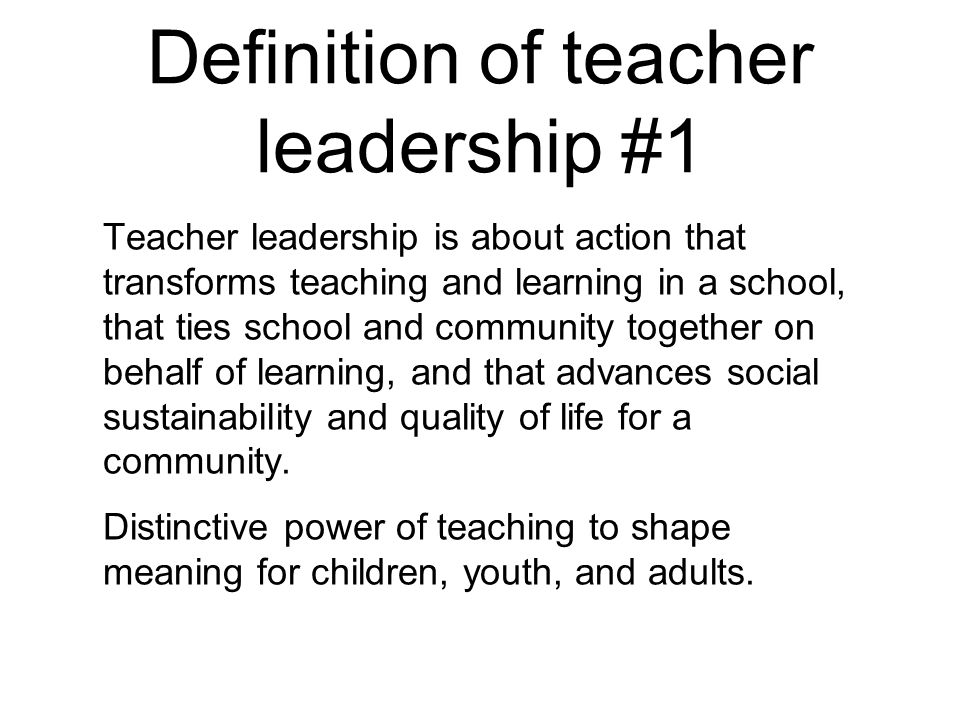 Definition of teacher leadership #1 Teacher leadership is about action that transforms teaching and learning in a school, that ties school and communi