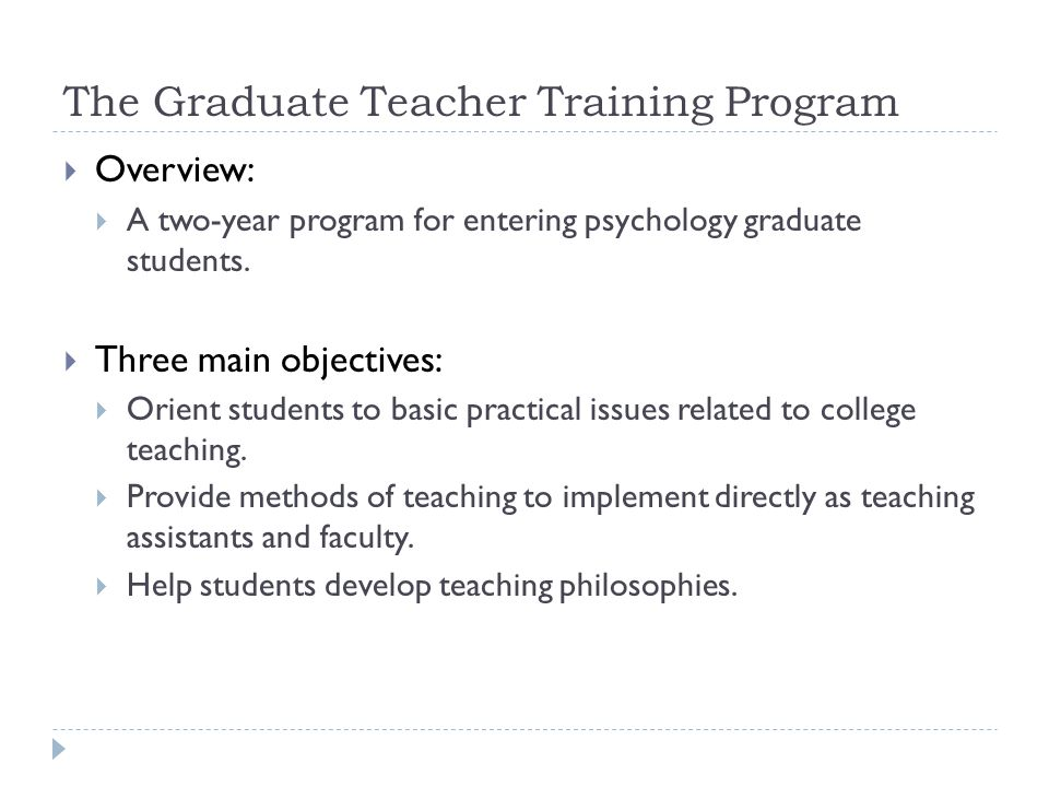 The Graduate Teacher Training Program  Overview:  A two-year program for entering psychology graduate students.
