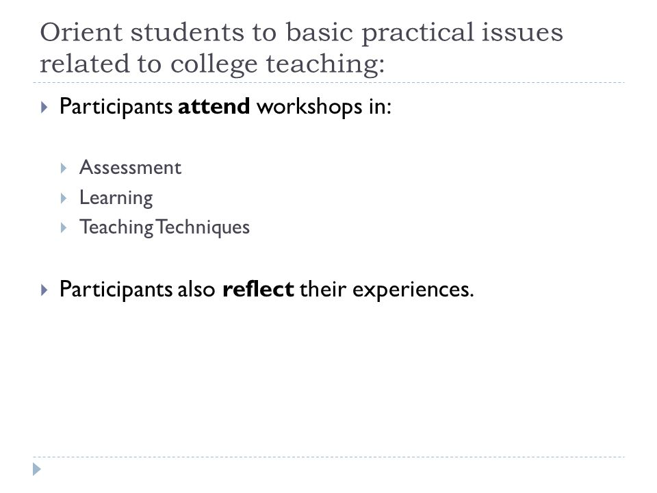 Orient students to basic practical issues related to college teaching:  Participants attend workshops in:  Assessment  Learning  Teaching Techniques  Participants also reflect their experiences.