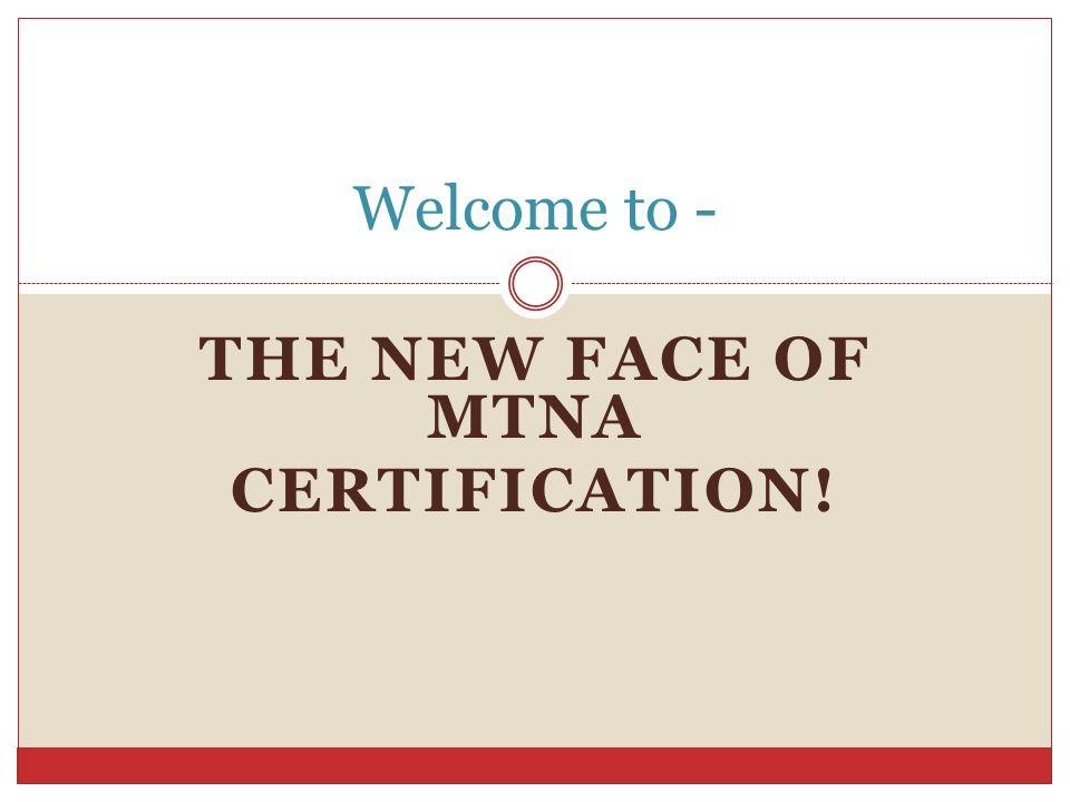 THE NEW FACE OF MTNA CERTIFICATION! Welcome to -