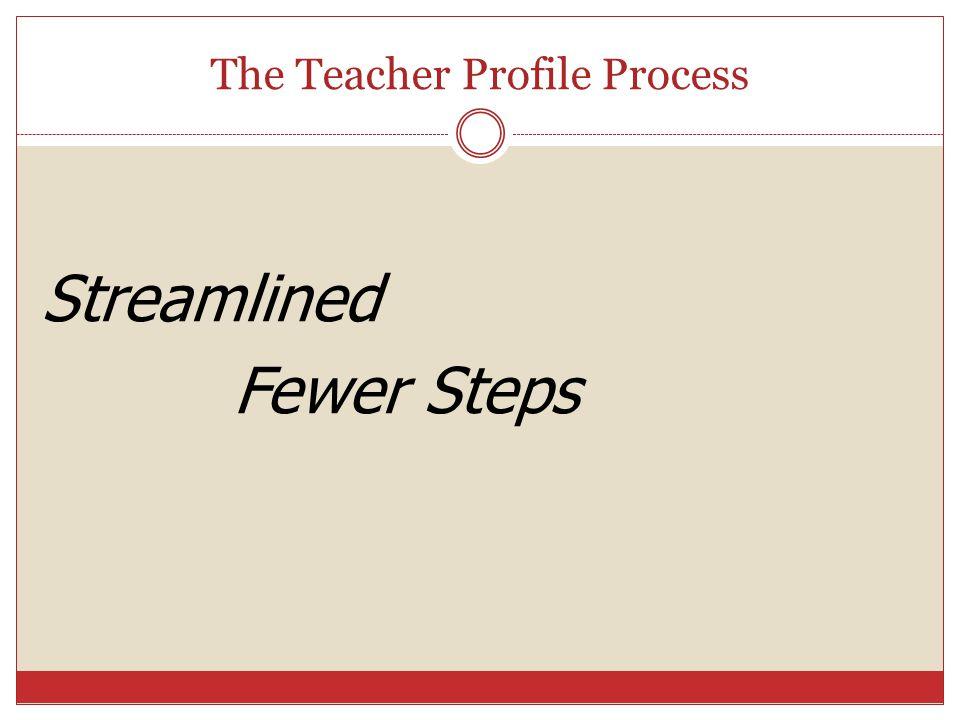 The Teacher Profile Process Streamlined Fewer Steps