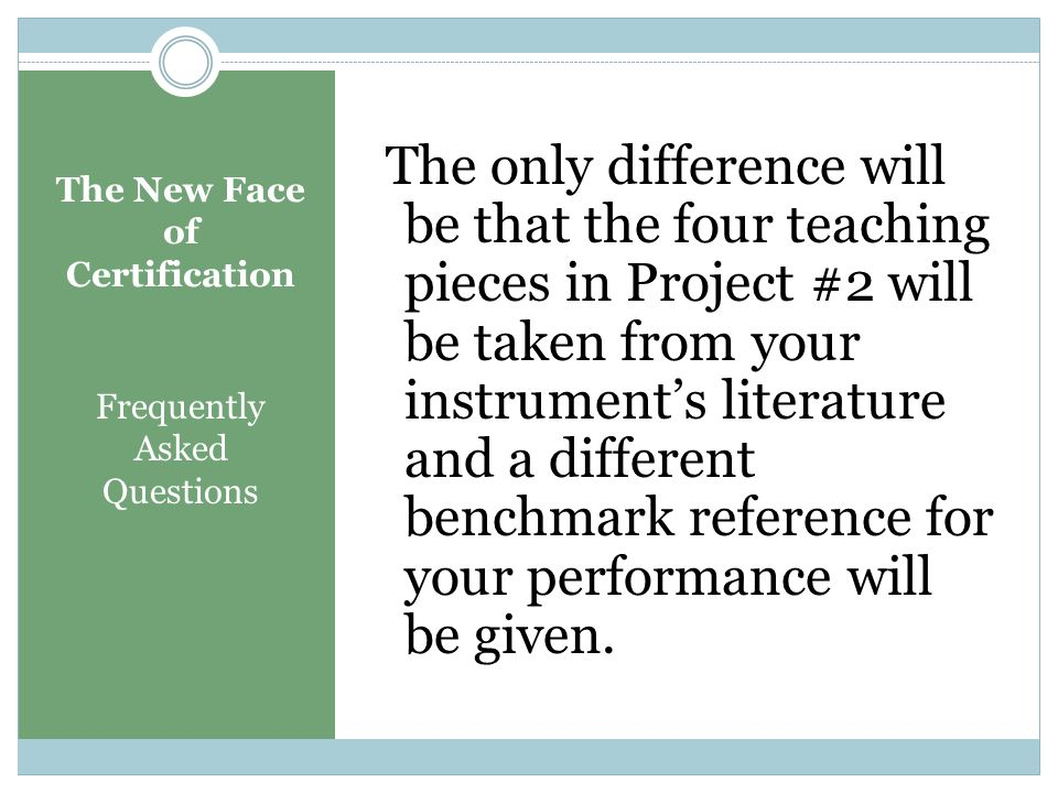 The New Face of Certification Frequently Asked Questions Question: I'm not a piano teacher. Will there be different requirements for me?