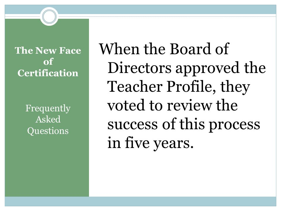 The New Face of Certification Frequently Asked Questions Question: You keep changing the process for certification! Will this be changed again in the