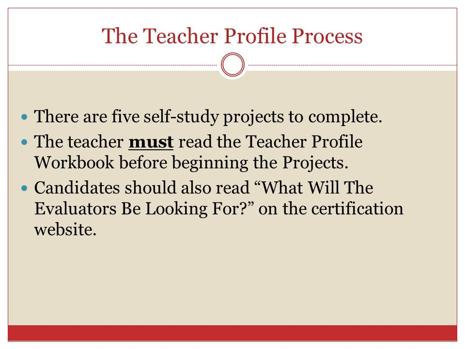 The Teacher Profile Process There are five self-study projects to complete. The teacher must read the Teacher Profile Workbook before beginning the Pr