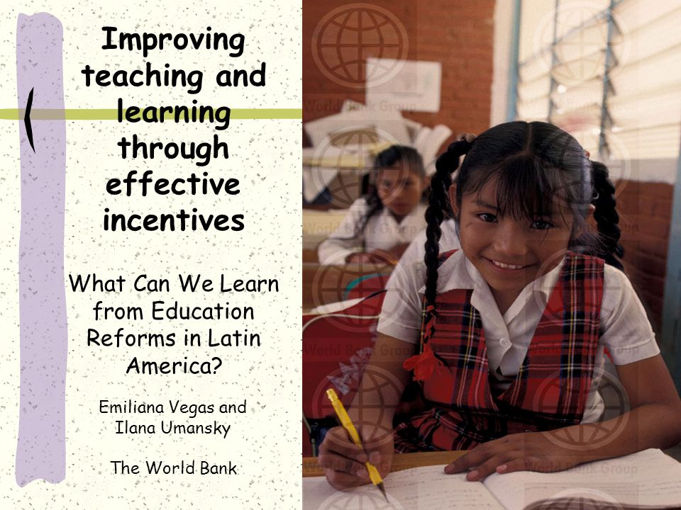 Improving teaching and learning through effective incentives What Can We Learn from Education Reforms in Latin America.