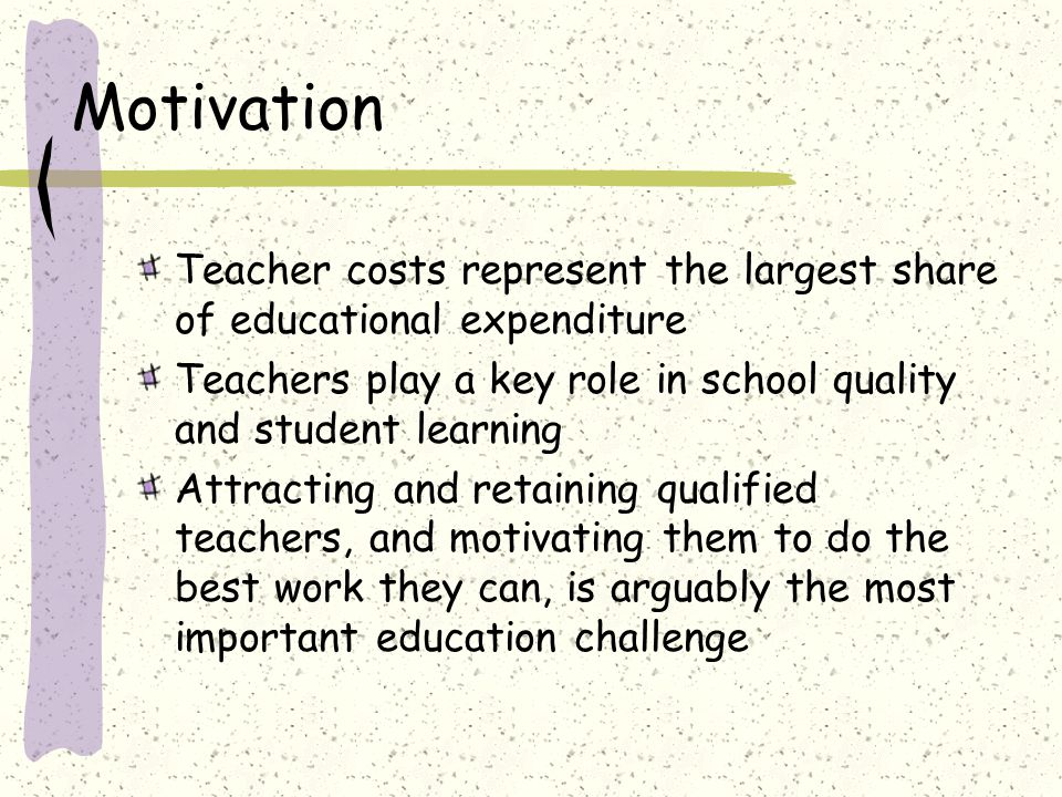 Motivation Teacher costs represent the largest share of educational expenditure Teachers play a key role in school quality and student learning Attracting and retaining qualified teachers, and motivating them to do the best work they can, is arguably the most important education challenge