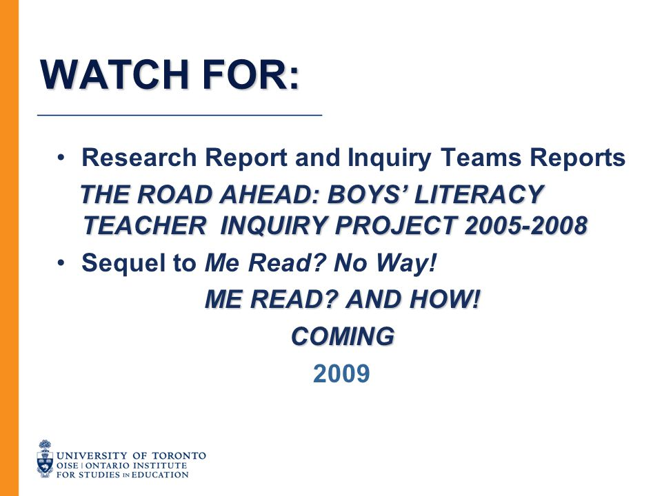 WATCH FOR: Research Report and Inquiry Teams Reports THE ROAD AHEAD: BOYS' LITERACY TEACHER INQUIRY PROJECT 2005-2008 Sequel to Me Read? No Way! ME RE