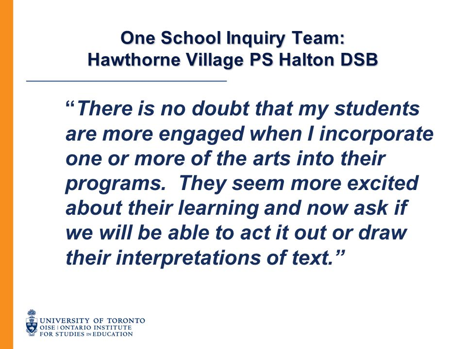 """One School Inquiry Team: Hawthorne Village PS Halton DSB """"There is no doubt that my students are more engaged when I incorporate one or more of the ar"""