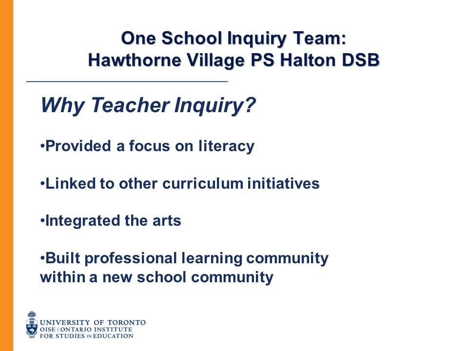 One School Inquiry Team: Hawthorne Village PS Halton DSB Why Teacher Inquiry? Provided a focus on literacy Linked to other curriculum initiatives Inte