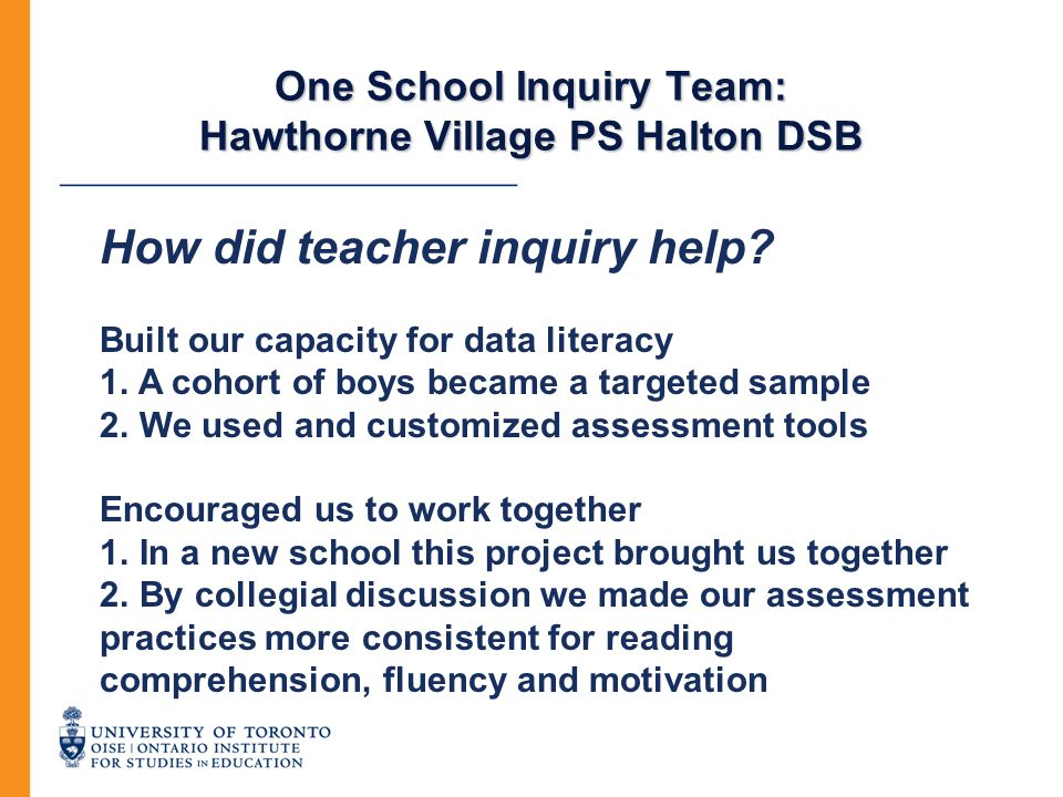 One School Inquiry Team: Hawthorne Village PS Halton DSB How did teacher inquiry help? Built our capacity for data literacy 1. A cohort of boys became