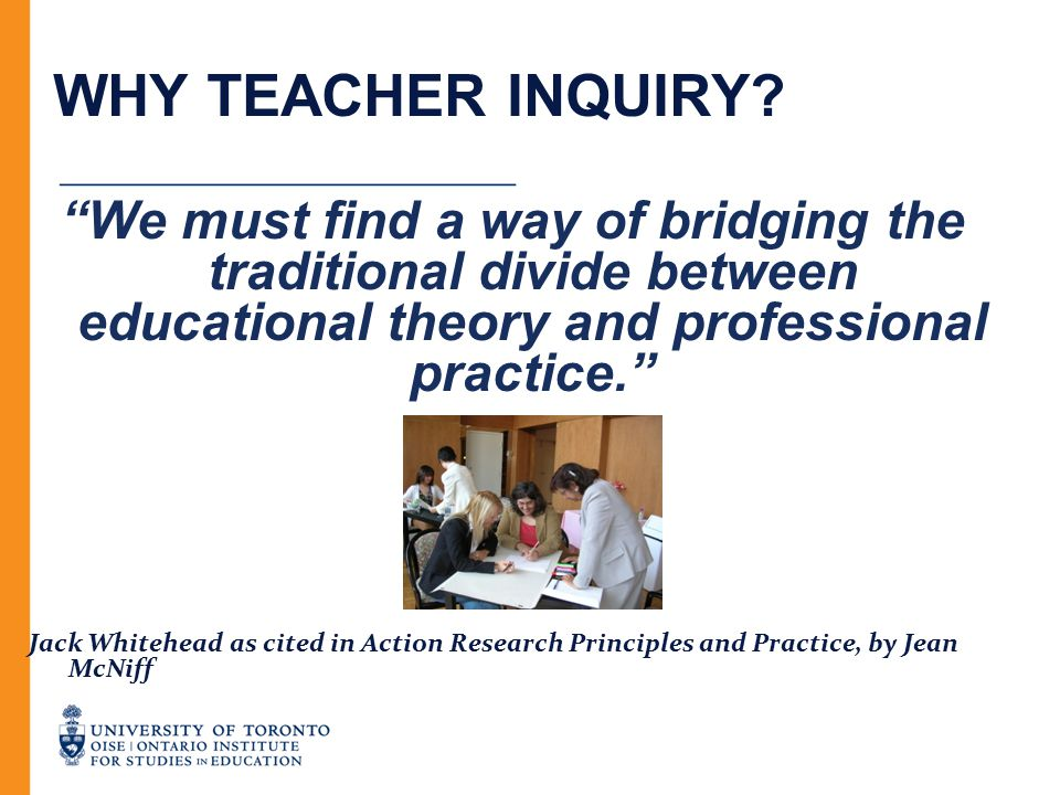 """WHY TEACHER INQUIRY? """"We must find a way of bridging the traditional divide between educational theory and professional practice."""" Jack Whitehead as c"""