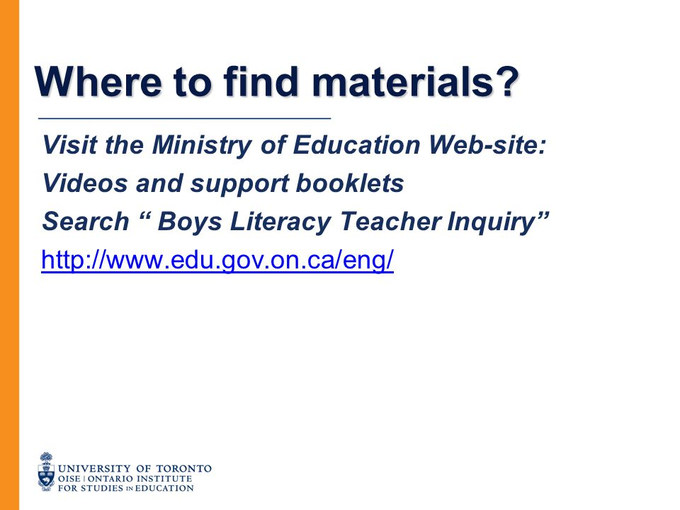 """Where to find materials? Visit the Ministry of Education Web-site: Videos and support booklets Search """" Boys Literacy Teacher Inquiry"""" http://www.edu."""