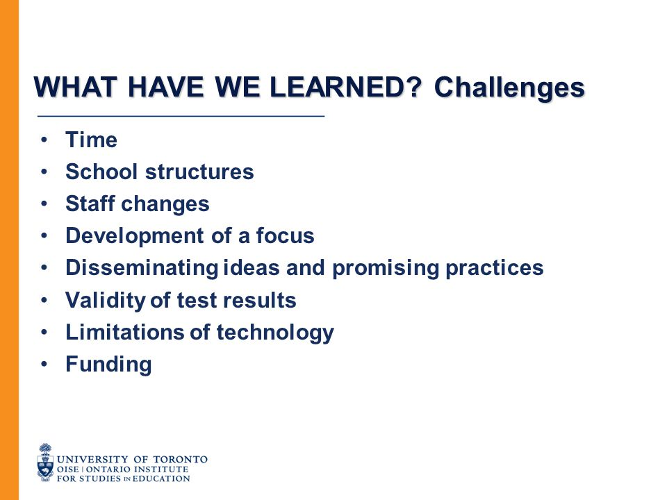 WHAT HAVE WE LEARNED? Challenges Time School structures Staff changes Development of a focus Disseminating ideas and promising practices Validity of t