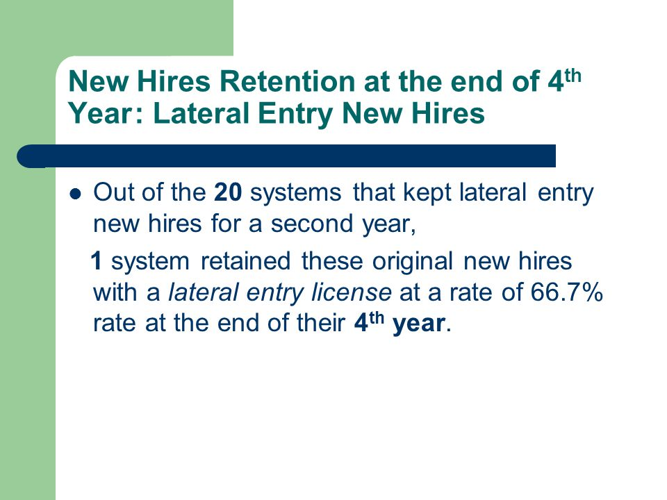 New Hires Retention at the end of 4 th Year: Lateral Entry New Hires Out of the 20 systems that kept lateral entry new hires for a second year, 1 system retained these original new hires with a lateral entry license at a rate of 66.7% rate at the end of their 4 th year.
