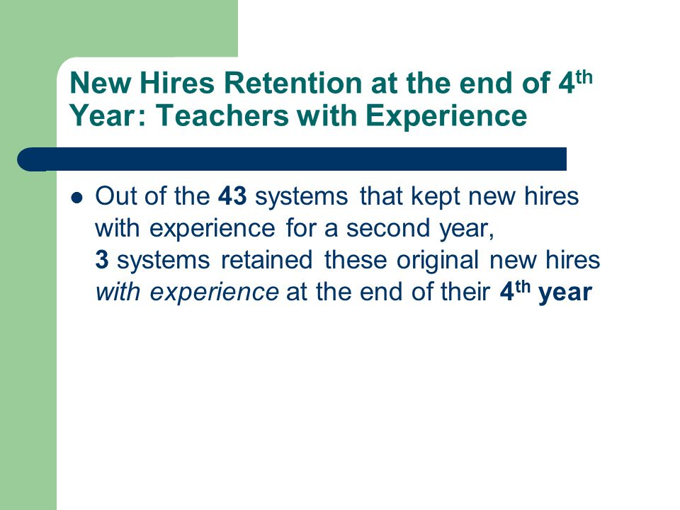 New Hires Retention at the end of 4 th Year: Teachers with Experience Out of the 43 systems that kept new hires with experience for a second year, 3 systems retained these original new hires with experience at the end of their 4 th year