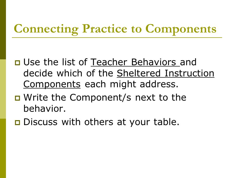 Connecting Practice to Components  Use the list of Teacher Behaviors and decide which of the Sheltered Instruction Components each might address.