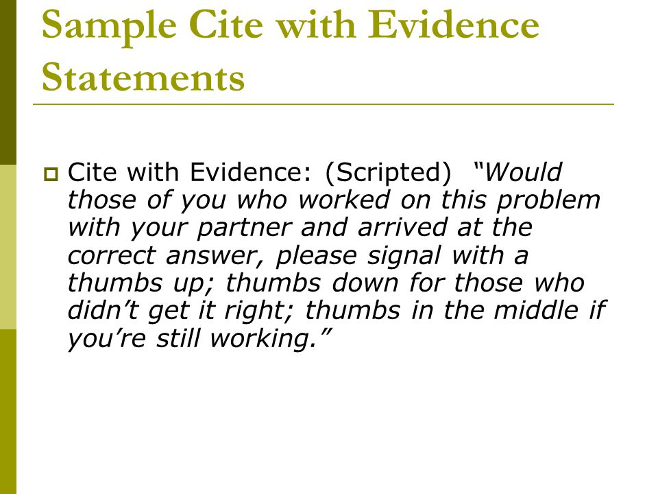 Sample Cite with Evidence Statements  Cite with Evidence: (Scripted) Would those of you who worked on this problem with your partner and arrived at the correct answer, please signal with a thumbs up; thumbs down for those who didn't get it right; thumbs in the middle if you're still working.