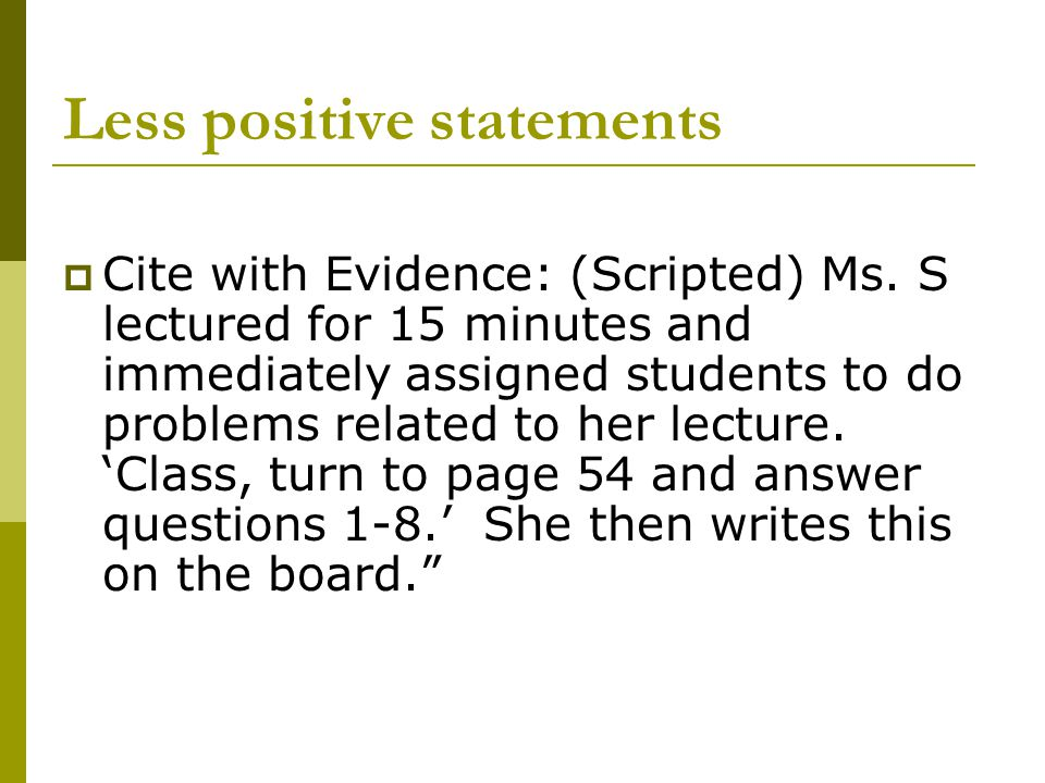 Less positive statements  Cite with Evidence: (Scripted) Ms. S lectured for 15 minutes and immediately assigned students to do problems related to he
