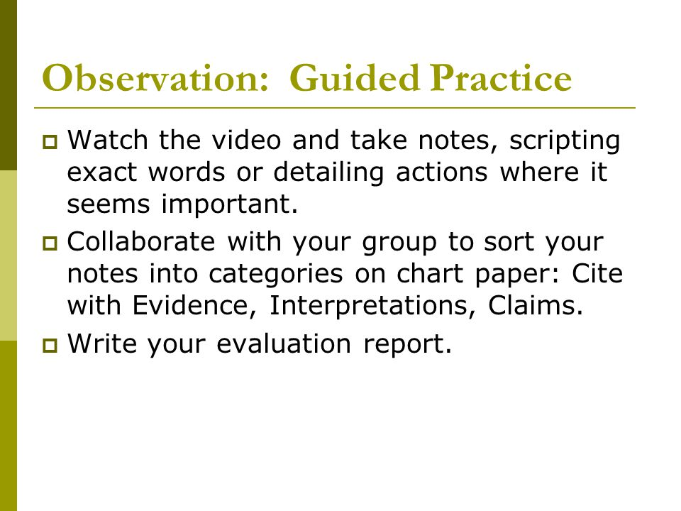 Observation: Guided Practice  Watch the video and take notes, scripting exact words or detailing actions where it seems important.