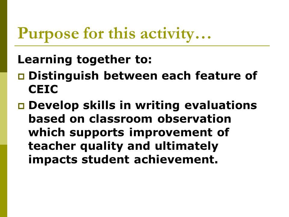 Purpose for this activity… Learning together to:  Distinguish between each feature of CEIC  Develop skills in writing evaluations based on classroom observation which supports improvement of teacher quality and ultimately impacts student achievement.